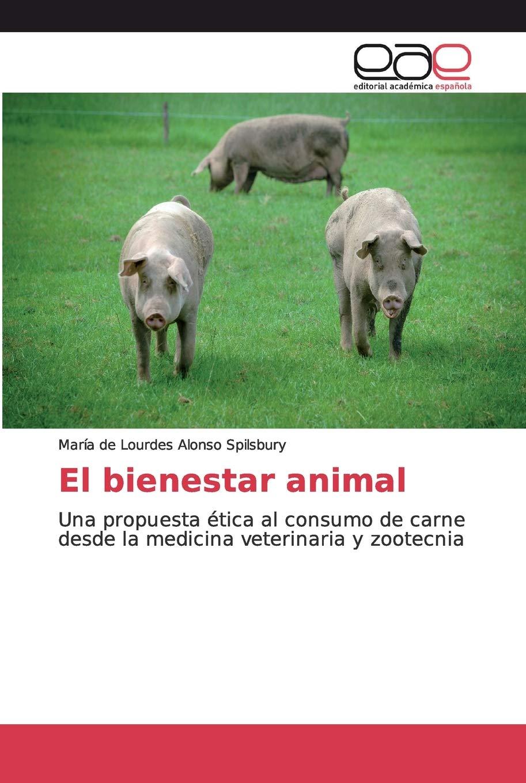 El bienestar animal: Una propuesta ética al consumo de carne desde la medicina veterinaria y zootecnia: Amazon.es: Alonso Spilsbury, María de Lourdes: Libros