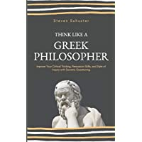Think Like A Greek Philosopher: Improve Your Critical Thinking, Persuasion Skills, and Style of Inquiry With Socratic…