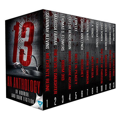 13: An Anthology Of Horror and Dark Fiction by [Blevins, Savannah, Farrar,Marissa, Flowers,Thomas S., Henderson,Taylor, Lee,Erin, Lynch,Carissa Ann, Nave,Bradon, Roach,D.A., Sands,Samie, Schoen,Sara, Valentine, S., Sonnenberg, Jackie, Swanson, Luke, Publishing, Limitless]