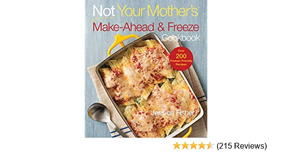 Not Your Mother S Make Ahead And Freeze Cookbook Fisher Jessica