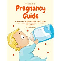 The Simple Pregnancy Guide: A Healthy Manual For First Time Moms Planning A Stress-Free...