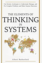 The Elements of Thinking in Systems: Use Systems Archetypes to Understand, Manage, and Fix Complex Problems and Make Smarter Decisions Paperback