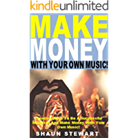 Make Money With Your Own Music!: Creative Ways To Be A Successful Musician And Make Money With Your Own Music!