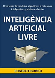 Inteligência Artificial Livre: Uma visão de modelos, algoritmos e máquinas inteligentes, gratuitas e abertas