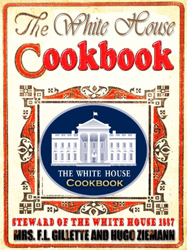THE WHITE HOUSE COOK BOOK (1887) : The Whole Comprising A Comprehensive Cyclopedia Of Information For The Home, Cooking, Toilet and Household Recipes, Menus, Dinner-Giving (Illustrated)