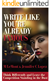 WRITE LIKE YOU'RE ALREADY FAMOUS: Think Differently and Leave The Competition Standing in the Dust (Dare 2B Great Series Book 3)