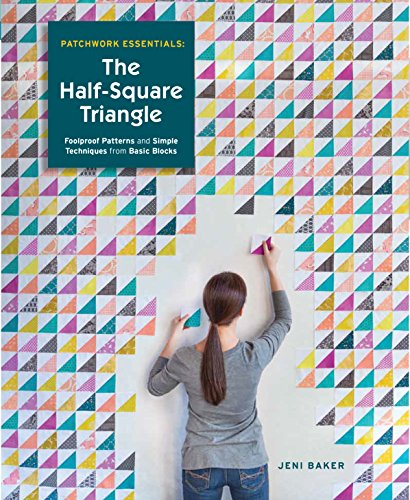 Patchwork Essentials: The Half-Square Triangle: Foolproof Patterns and Simple Techniques from Basic Blocks