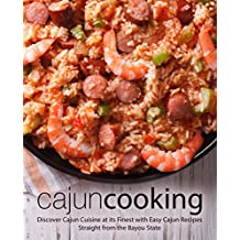 Cajun Cooking: Discover Cajun Cuisine at its Finest with Easy Cajun Recipes Straight from the Bayou State (2nd Edition)