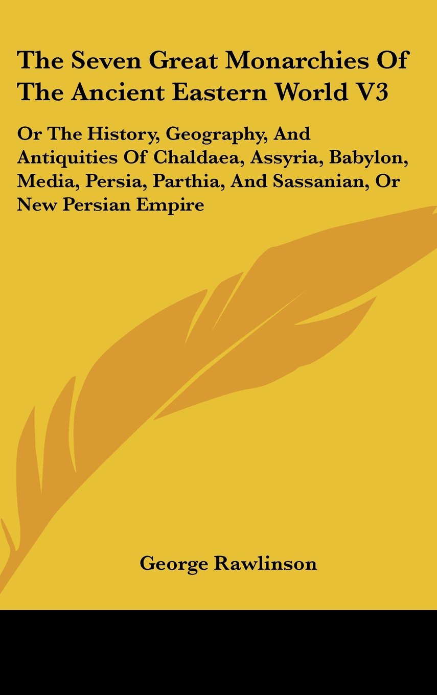 Download The Seven Great Monarchies of the Ancient Eastern World V3: Or the History, Geography, and Antiquities of Chaldaea, Assyria, Babylon, Media, Persia, P pdf