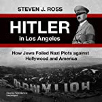 Hitler in Los Angeles: How Jews and Their Spies Foiled Nazi Plots Against Hollywood and America | Steve Ross