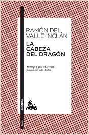 La cabeza del dragón: Prólogo y guía de lectura de Joaquín del Valle-Inclán: 5 (Clásica)