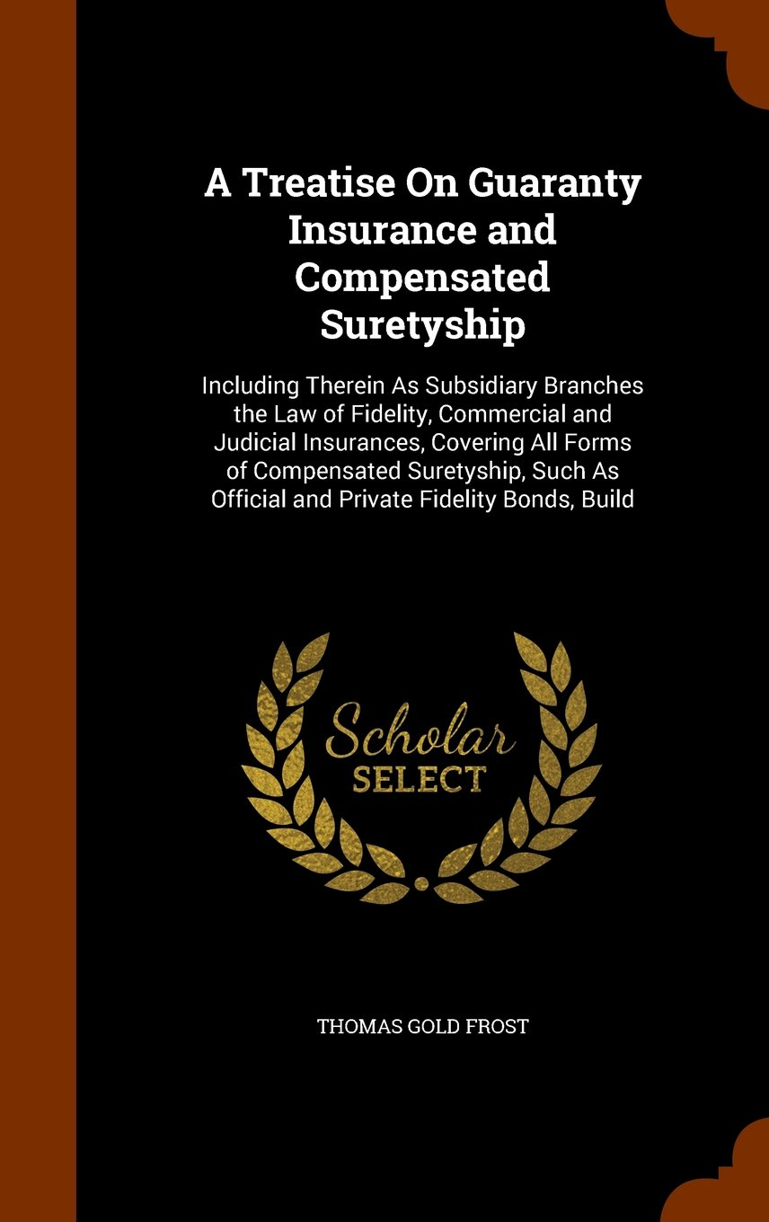 A Treatise On Guaranty Insurance and Compensated Suretyship: Including Therein As Subsidiary Branches the Law of Fidelity, Commercial and Judicial ... As Official and Private Fidelity Bonds, Build ebook
