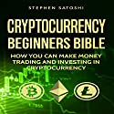 Cryptocurrency: Beginners Bible: How You Can Make Money Trading and Investing in Cryptocurrency Audiobook by Stephen Satoshi Narrated by Douglas Thornton