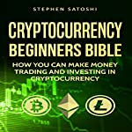 Cryptocurrency: Beginners Bible: How You Can Make Money Trading and Investing in Cryptocurrency | Stephen Satoshi