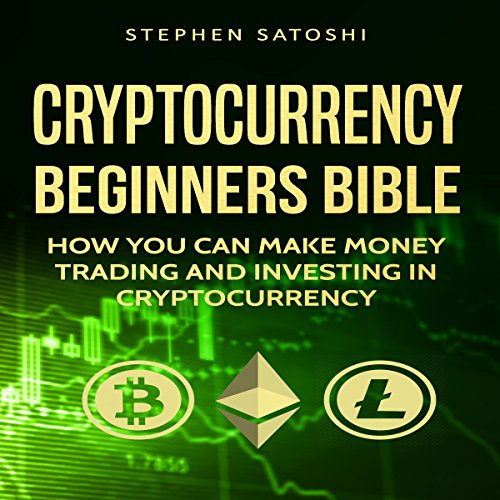 Cryptocurrency: Beginners Bible: How You Can Make Money Trading and Investing in Cryptocurrency