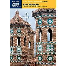 L'Art Mudéjar. L'esthétique islamique dans l'art chrétien (L'Art islamique en Méditerranée)
