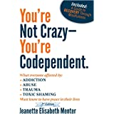 You're Not Crazy - You're Codependent.: What Everyone Affected by Addiction, Abuse, Trauma or Toxic Shaming Must know to have