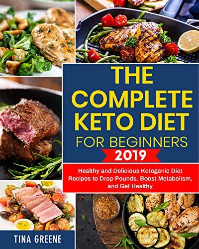 The Complete Keto Diet for Beginners 2019: Healthy and Delicious Ketogenic Diet Recipes to Drop Pounds, Boost Metabolism, and Get Healthy