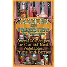 Canning and Preserving for Beginners: Over 100 Recipes for Canned Meat, Vegetables, Fruits and Berries: (How to Store Food, Canned Food)