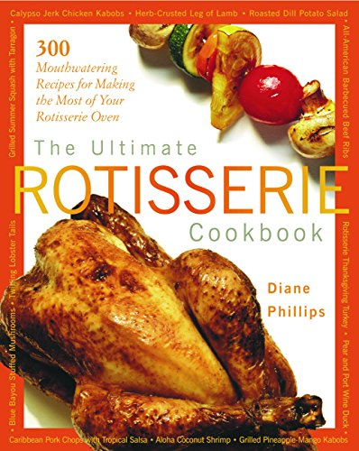 The Ultimate Rotisserie Cookbook: 300 Mouthwatering Recipes for Making the Most of Your Rotisserie Oven (Non) (Best Way To Rotisserie A Chicken)