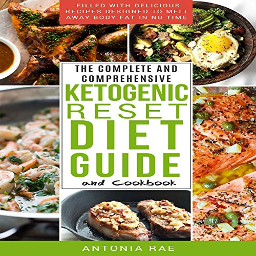 The Complete and Comprehensive Ketogenic Reset Diet Guide and Cookbook: Filled with Delicious Recipes Designed to Melt Away Body Fat in No Time (Includes Low Carb Keto Recipes for Beginners) by Antonia Rae