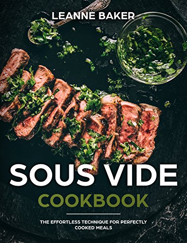 SOUS-VIDE COOKBOOK: THE EFFORTLESS TECHNIQUE FOR PERFECTLY COOKED MEALS (sous vide) by Leanne Baker