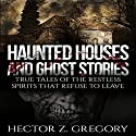 Haunted Houses and Ghost Stories: True Tales of the Restless Spirits That Refuse to Leave Audiobook by Hector Z. Gregory Narrated by David Gilmore