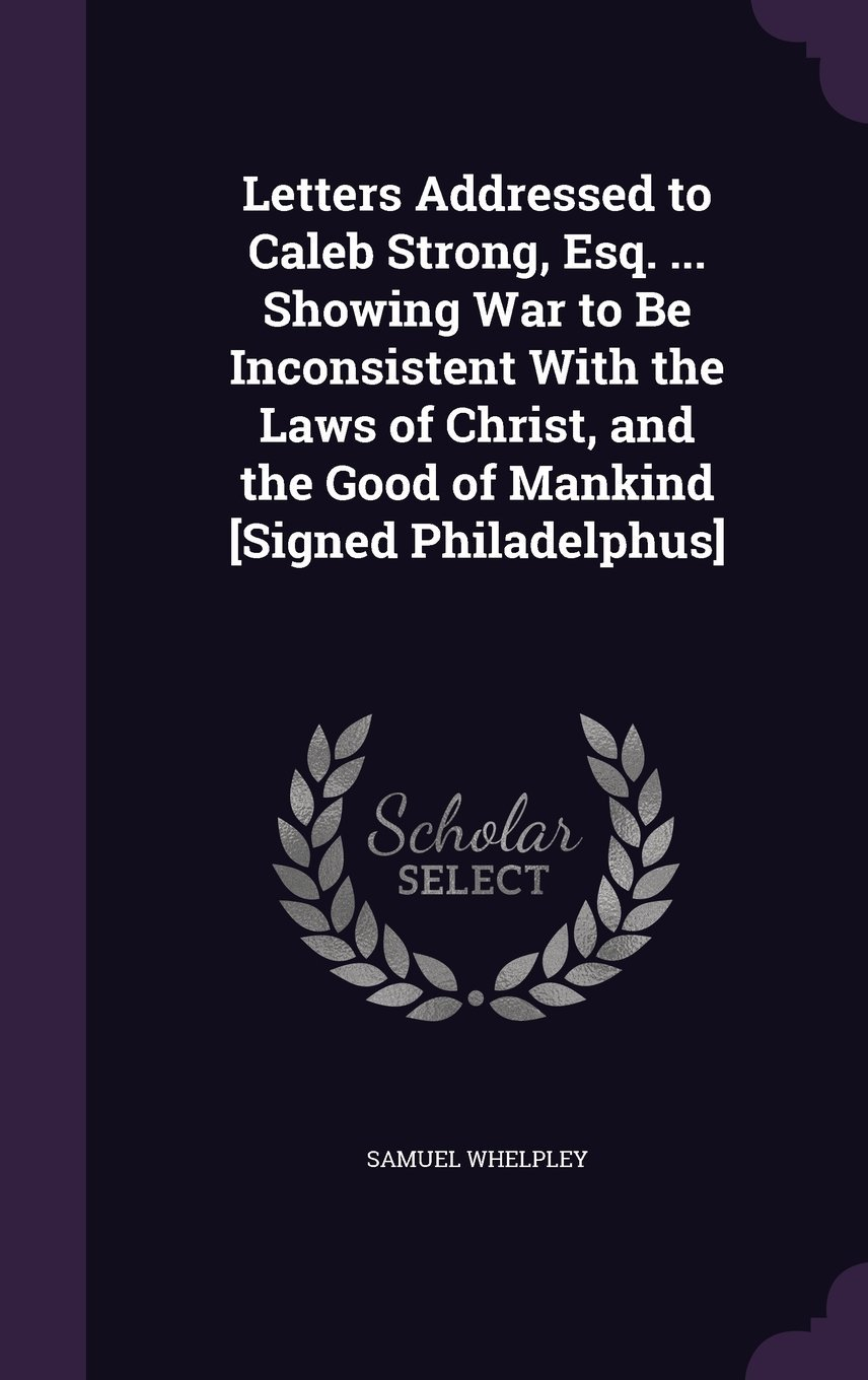 Letters Addressed to Caleb Strong, Esq. ... Showing War to Be Inconsistent with the Laws of Christ, and the Good of Mankind [Signed Philadelphus] ebook