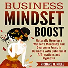 Business Mindset Boost: Naturally Develop a Winner's Mentality and Overcome Fears in Business with Subliminal Affirmations and Hypnosis Speech by Richard G. Miles Narrated by Infinity Productions