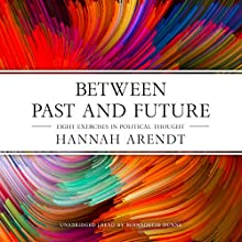 Between Past and Future: Eight Exercises in Political Thought Audiobook by Hannah Arendt Narrated by Bernadette Dunne