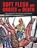 Soft Flesh And Orgies Of Death: Fiction, Features & Art From Classic Men's Adventure Magazines (Pulp Mayhem)