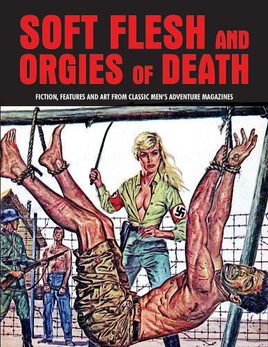 (Soft Flesh And Orgies Of Death: Fiction, Features & Art From Classic Men's Adventure Magazines (Pulp Mayhem))