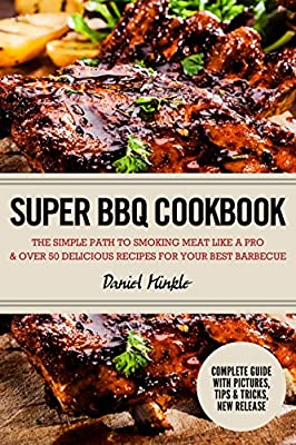 Super BBQ Cookbook: The Simple Path to Smoking Meat Like a Pro & Over 50 Delicious Recipes for Your Best Barbecue