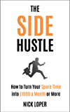 The Side Hustle: How to Turn Your Spare Time into $1000 a Month or More: Completely Updated for 2019