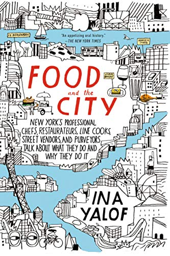 Food and the City: New York's Professional Chefs, Restaurateurs, Line Cooks, Street Vendors, and Purveyors Talk About What They Do and Why They Do It (Best Food Carts Nyc)