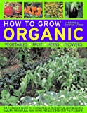 How To Grow Organic Vegetables, Fruit, Herbs and Flowers: The complete guide to cultivating a productive and beautiful garden the natural way, with 800 step-by-step photographs