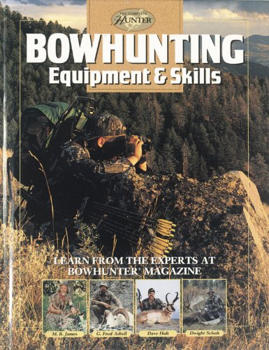 Bowhunting Equipment & Skills: Learn From the Experts at Bowhunter Magazine (The Complete Hunter) (Bowhunting Supplies)