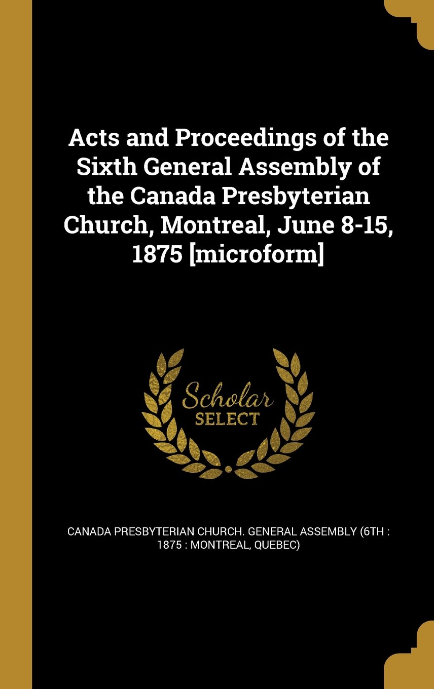 Acts and Proceedings of the Sixth General Assembly of the Canada Presbyterian Church, Montreal, June 8-15, 1875 [Microform] PDF
