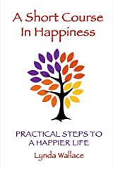 A Short Course In Happiness: Practical Steps To A Happier Life Paperback