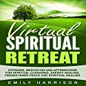 Virtual Spiritual Retreat: Hypnosis, Meditation and Affirmations for Spiritual Cleansing, Energy Healing, Finding Inner Peace and Spiritual Healing Audiobook by Emily Harrison Narrated by  SereneDream Studios