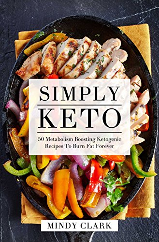 Simply Keto: 50 Metabolism Boosting Ketogenic Recipes To Burn Fat Forever by Mindy  Clark