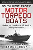 South West Pacific MOTOR TORPEDO BOATS: Follow my time in the PT Service During World War 2 (South Pacific Series)