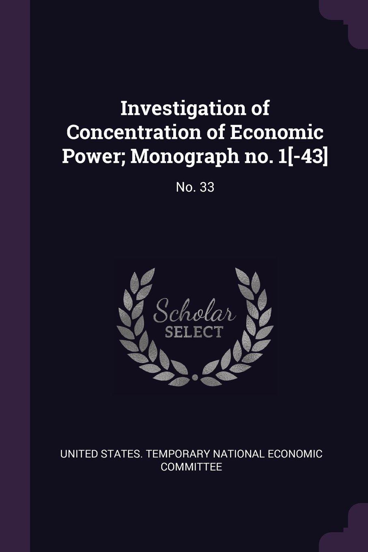 Investigation of Concentration of Economic Power; Monograph No. 1[-43]: No. 33 pdf epub