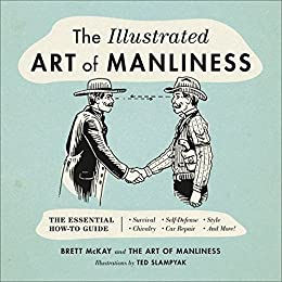 Download for free The Illustrated Art of Manliness: The Essential How-To Guide: Survival • Chivalry • Self-Defense • Style • Car Repair • And More!