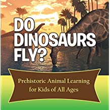 Do Dinosaurs Fly? Prehistoric Animal Learning for Kids of All Ages: Dinosaur Books Encyclopedia for Kids (Children's Prehistoric History Books)