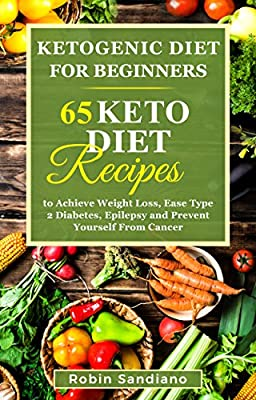 Ketogenic Diet For Beginners: 65 Keto Diet Recipes to Achieve Weight Loss, Ease Type 2 Diabetes, Epilepsy and Prevent Yourself From Cancer