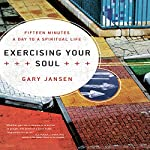 Exercising Your Soul: Fifteen Minutes a Day to a Spiritual Life | Gary Jansen