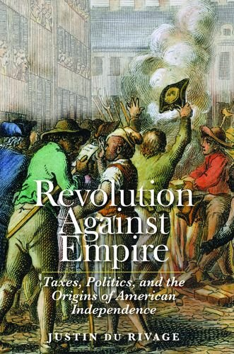 Revolution Against Empire: Taxes, Politics, and the Origins of American Independence (The Lewis Walpole Series in Eighteenth-Century Culture and History)