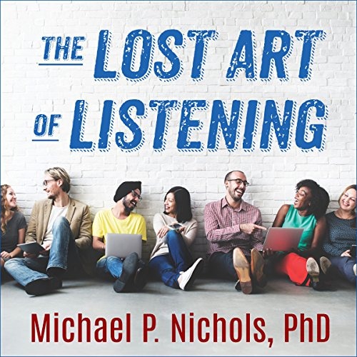 The Lost Art of Listening, Second Edition: How Learning to Listen Can Improve Relationships - Michael P. Nichols PhD - Unabridged