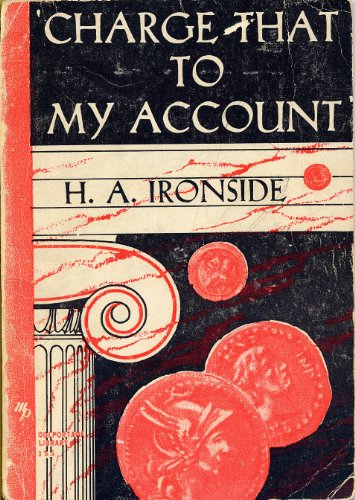 CHARGE THAT TO MY ACCOUNT by H. A. Ironside (1931 Softcover 4 3/4 x 6 3/4 inches, 122 pages Loizeaux Brothers / Moody Press Dr. Harry Ironside) ()